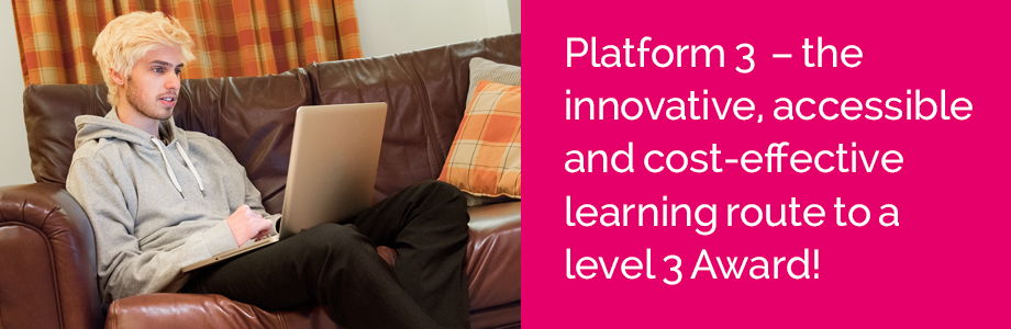 Take your career to the next level with Platform 3 – innovative, accessible and cost effective learning route to a level 3 Award!